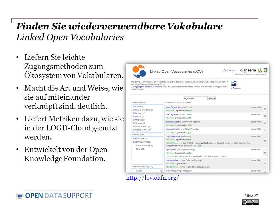 Finden Sie wiederverwendbare Vokabulare Linked Open Vocabularies Slide 27 http://lov.okfn.org/ Liefern Sie leichte Zugangsmethoden zum Ökosystem von Vokabularen.