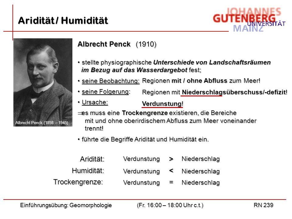 Einführungsübung: Geomorphologie(Fr. 16:00 – 18:00 Uhr c.t.)RN 239 Aridität / Humidität Albrecht Penck Albrecht Penck (1858 – 1945) stellte physiograp