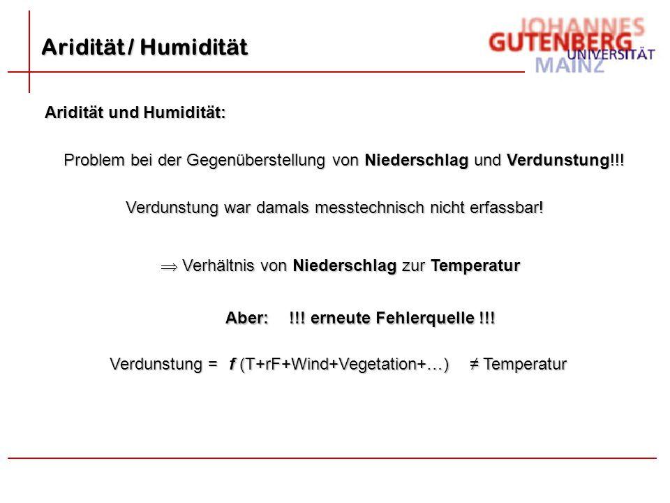 Aridität und Humidität: Problem bei der Gegenüberstellung von Niederschlag und Verdunstung!!! Verdunstung war damals messtechnisch nicht erfassbar! 