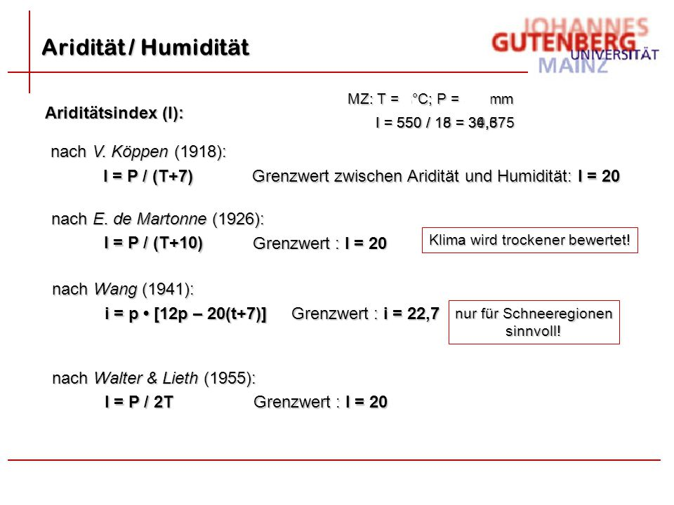 Ariditätsindex (I): nach V. Köppen (1918): I = P / (T+7) Grenzwert zwischen Aridität und Humidität: I = 20 nach E. de Martonne (1926): I = P / (T+10)