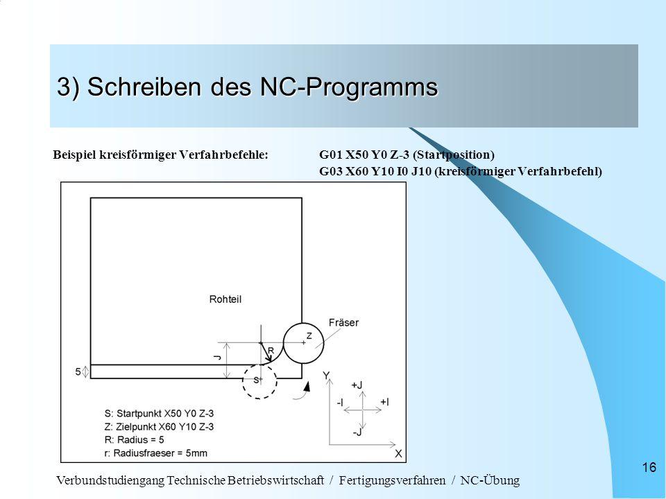 Verbundstudiengang Technische Betriebswirtschaft / Fertigungsverfahren / NC-Übung 16 3) Schreiben des NC-Programms Beispiel kreisförmiger Verfahrbefehle: G01 X50 Y0 Z-3 (Startposition) G03 X60 Y10 I0 J10 (kreisförmiger Verfahrbefehl)