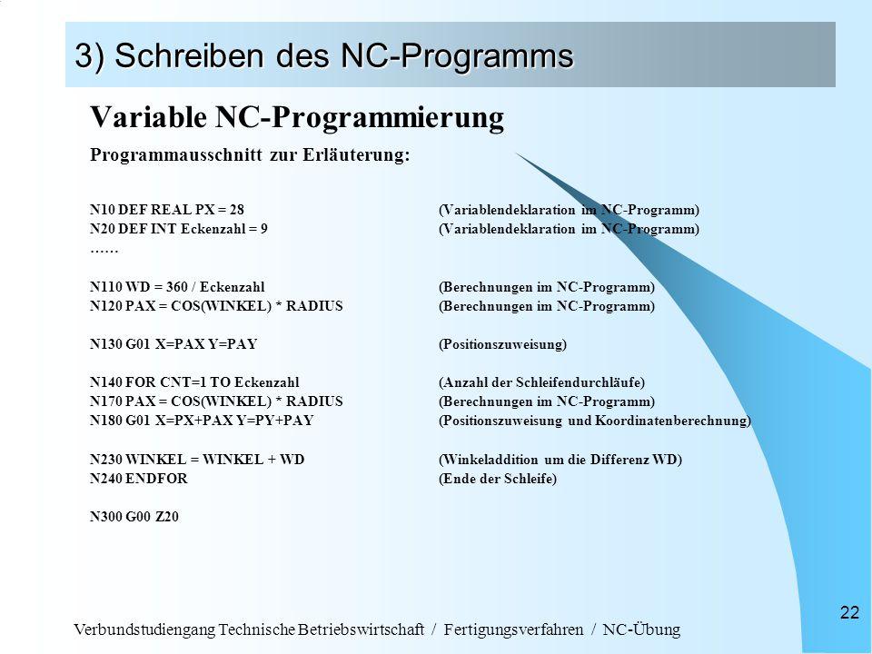 Verbundstudiengang Technische Betriebswirtschaft / Fertigungsverfahren / NC-Übung 22 3) Schreiben des NC-Programms Variable NC-Programmierung Programmausschnitt zur Erläuterung: N10 DEF REAL PX = 28 (Variablendeklaration im NC-Programm) N20 DEF INT Eckenzahl = 9(Variablendeklaration im NC-Programm) …… N110 WD = 360 / Eckenzahl(Berechnungen im NC-Programm) N120 PAX = COS(WINKEL) * RADIUS(Berechnungen im NC-Programm) N130 G01 X=PAX Y=PAY(Positionszuweisung) N140 FOR CNT=1 TO Eckenzahl(Anzahl der Schleifendurchläufe) N170 PAX = COS(WINKEL) * RADIUS(Berechnungen im NC-Programm) N180 G01 X=PX+PAX Y=PY+PAY(Positionszuweisung und Koordinatenberechnung) N230 WINKEL = WINKEL + WD(Winkeladdition um die Differenz WD) N240 ENDFOR(Ende der Schleife) N300 G00 Z20