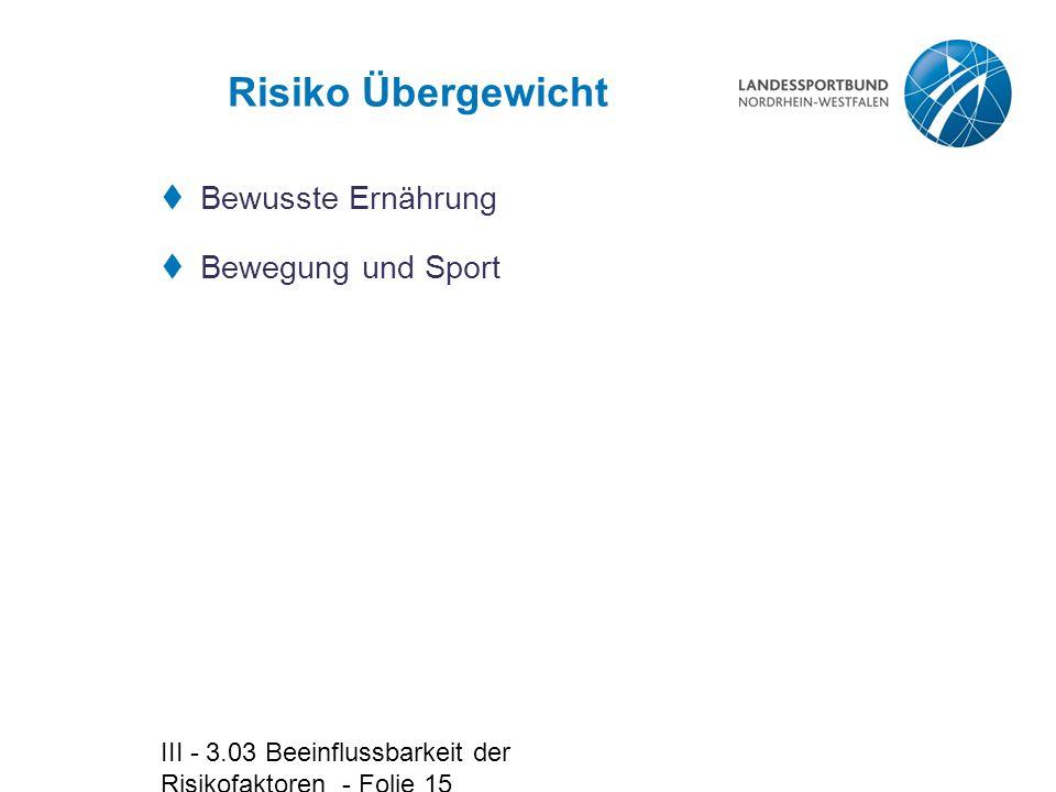 III - 3.03 Beeinflussbarkeit der Risikofaktoren - Folie 15 Risiko Übergewicht  Bewusste Ernährung  Bewegung und Sport