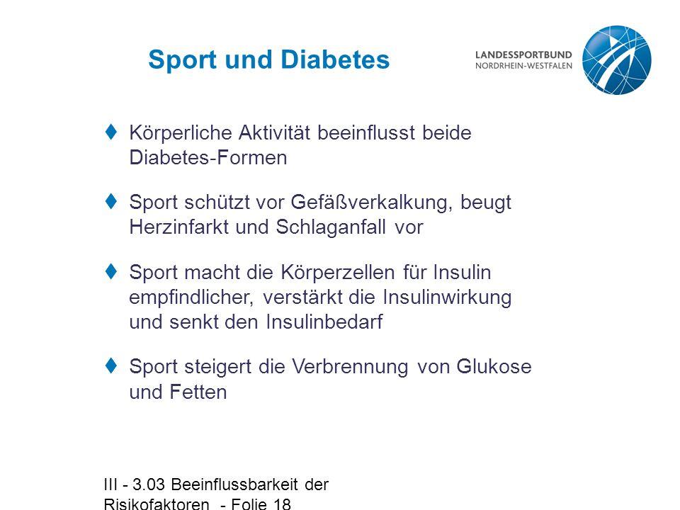 III - 3.03 Beeinflussbarkeit der Risikofaktoren - Folie 18 Sport und Diabetes  Körperliche Aktivität beeinflusst beide Diabetes-Formen  Sport schütz