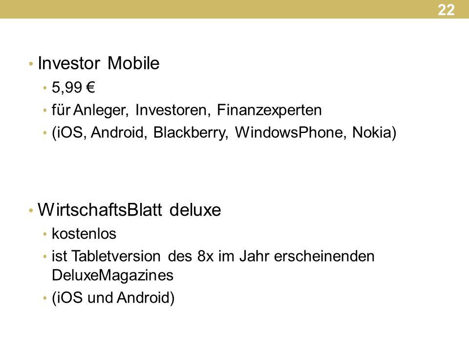 Investor Mobile 5,99 € für Anleger, Investoren, Finanzexperten (iOS, Android, Blackberry, WindowsPhone, Nokia) WirtschaftsBlatt deluxe kostenlos ist Tabletversion des 8x im Jahr erscheinenden DeluxeMagazines (iOS und Android) 22