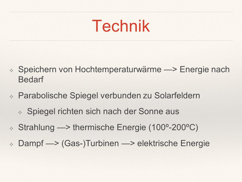 Technik ❖ Speichern von Hochtemperaturwärme —> Energie nach Bedarf ❖ Parabolische Spiegel verbunden zu Solarfeldern ❖ Spiegel richten sich nach der So