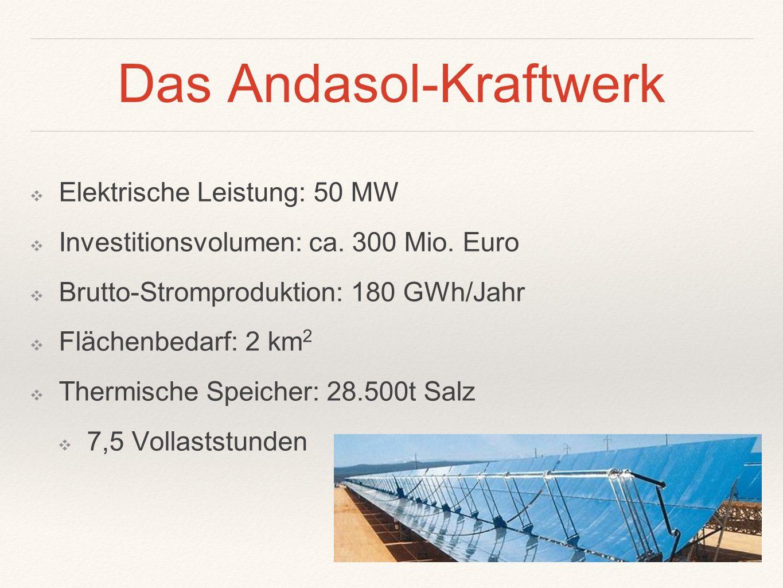 Das Andasol-Kraftwerk ❖ Elektrische Leistung: 50 MW ❖ Investitionsvolumen: ca. 300 Mio. Euro ❖ Brutto-Stromproduktion: 180 GWh/Jahr ❖ Flächenbedarf: 2