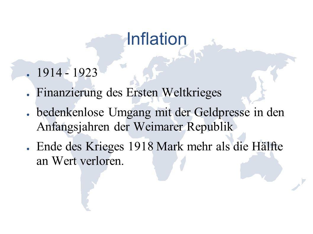 Inflation ● 1914 - 1923 ● Finanzierung des Ersten Weltkrieges ● bedenkenlose Umgang mit der Geldpresse in den Anfangsjahren der Weimarer Republik ● Ende des Krieges 1918 Mark mehr als die Hälfte an Wert verloren.