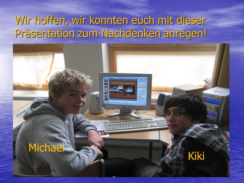 Wir hoffen, wir konnten euch mit dieser Präsentation zum Nachdenken anregen! Michael Kiki