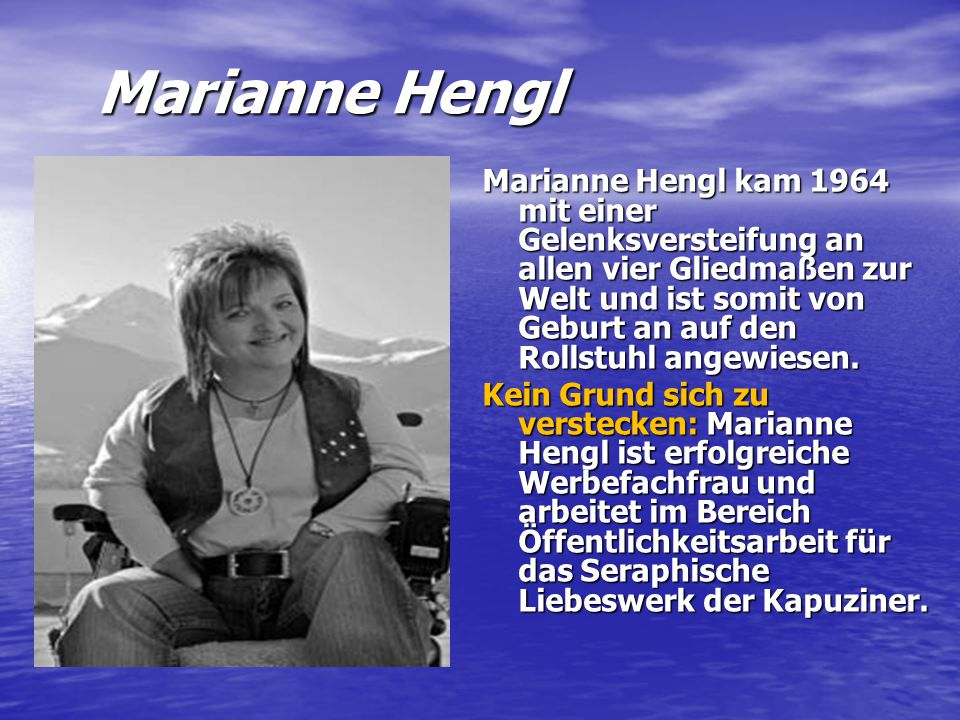 Marianne Hengl Marianne Hengl kam 1964 mit einer Gelenksversteifung an allen vier Gliedmaßen zur Welt und ist somit von Geburt an auf den Rollstuhl an