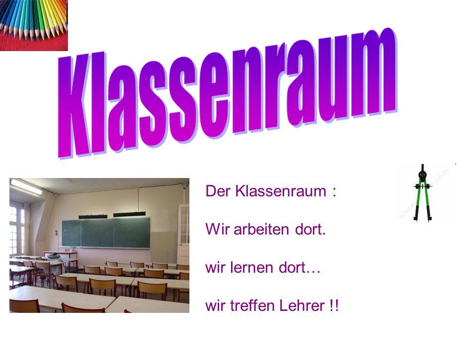 Der Klassenraum : Wir arbeiten dort. wir lernen dort… wir treffen Lehrer !!