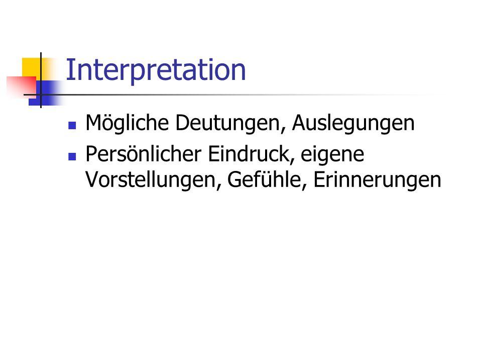 Interpretation Mögliche Deutungen, Auslegungen Persönlicher Eindruck, eigene Vorstellungen, Gefühle, Erinnerungen
