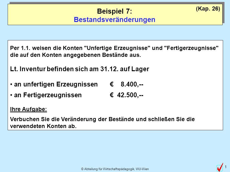 © Abteilung für Wirtschaftspädagogik, WU-Wien 1 Beispiel 7: Bestandsveränderungen (Kap. 26) Per 1.1. weisen die Konten