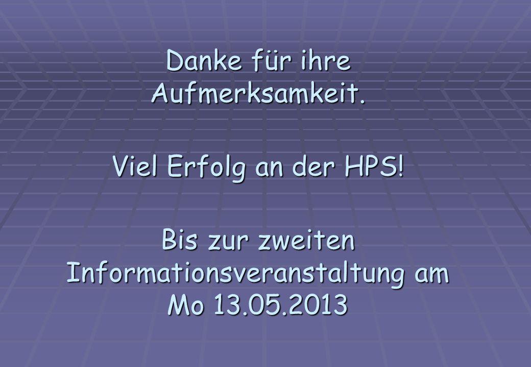 Danke für ihre Aufmerksamkeit. Viel Erfolg an der HPS! Bis zur zweiten Informationsveranstaltung am Mo 13.05.2013