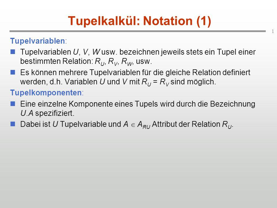 1 Tupelkalkül: Notation (1) Tupelvariablen: Tupelvariablen U, V, W usw. bezeichnen jeweils stets ein Tupel einer bestimmten Relation: R U, R V, R W, u