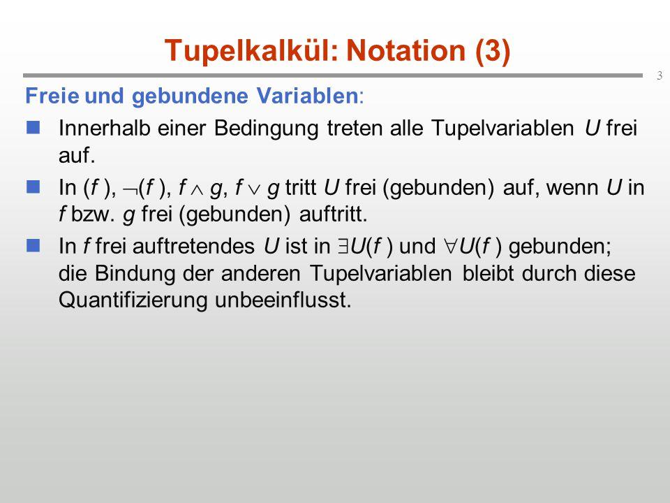 4 Tupelkalkül: Notation (4) Ausdrücke: Ein Ausdruck über einer relationalen Datenbasis wird durch folgende Notation definiert: U.A, V.B,..., W.C where f U, V,..., W sind Variablen für Tupel aus R U, R V,..., R W.
