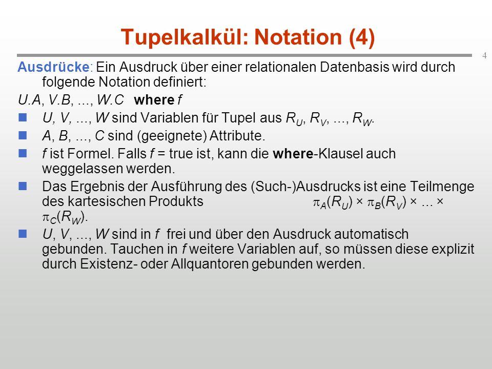 4 Tupelkalkül: Notation (4) Ausdrücke: Ein Ausdruck über einer relationalen Datenbasis wird durch folgende Notation definiert: U.A, V.B,..., W.C where