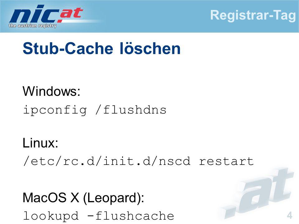 Registrar-Tag 4 Stub-Cache löschen Windows: ipconfig /flushdns Linux: /etc/rc.d/init.d/nscd restart MacOS X (Leopard): lookupd -flushcache dscacheutil -flushcache.