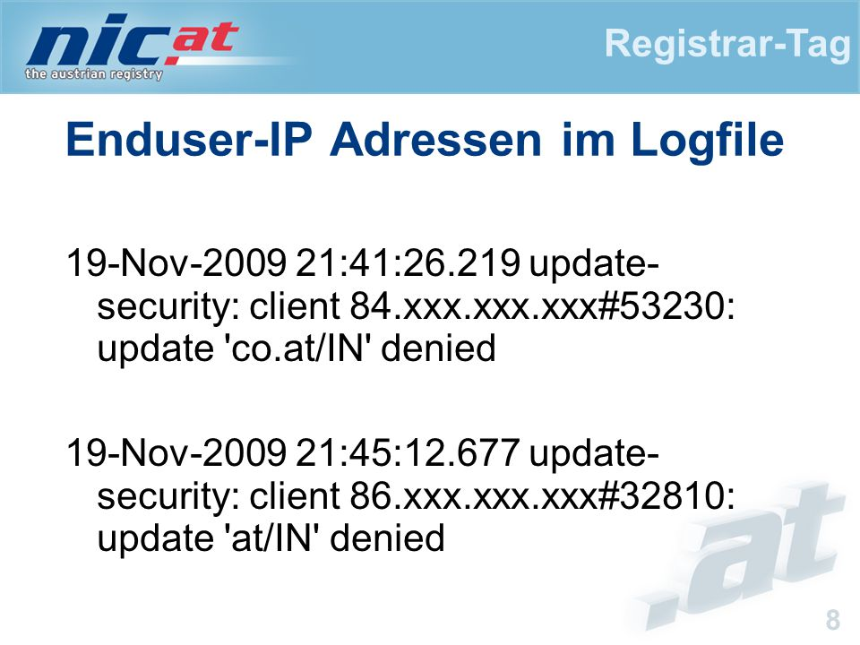 Registrar-Tag 8 Enduser-IP Adressen im Logfile 19-Nov-2009 21:41:26.219 update- security: client 84.xxx.xxx.xxx#53230: update co.at/IN denied 19-Nov-2009 21:45:12.677 update- security: client 86.xxx.xxx.xxx#32810: update at/IN denied