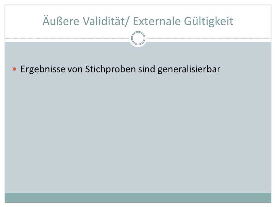 Äußere Validität/ Externale Gültigkeit Ergebnisse von Stichproben sind generalisierbar