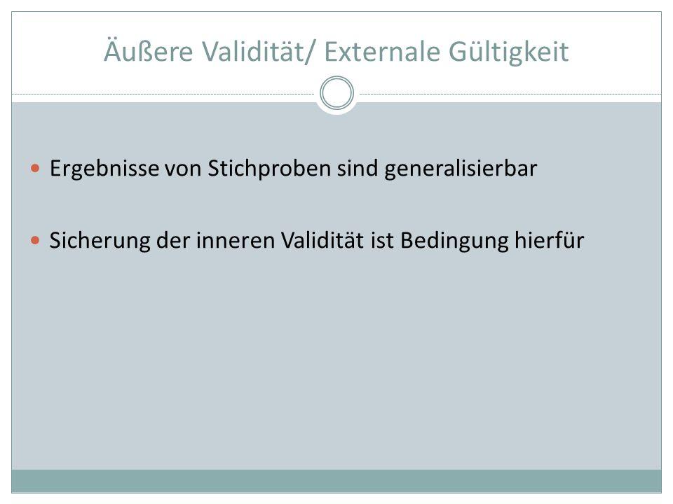 Äußere Validität/ Externale Gültigkeit Ergebnisse von Stichproben sind generalisierbar Sicherung der inneren Validität ist Bedingung hierfür
