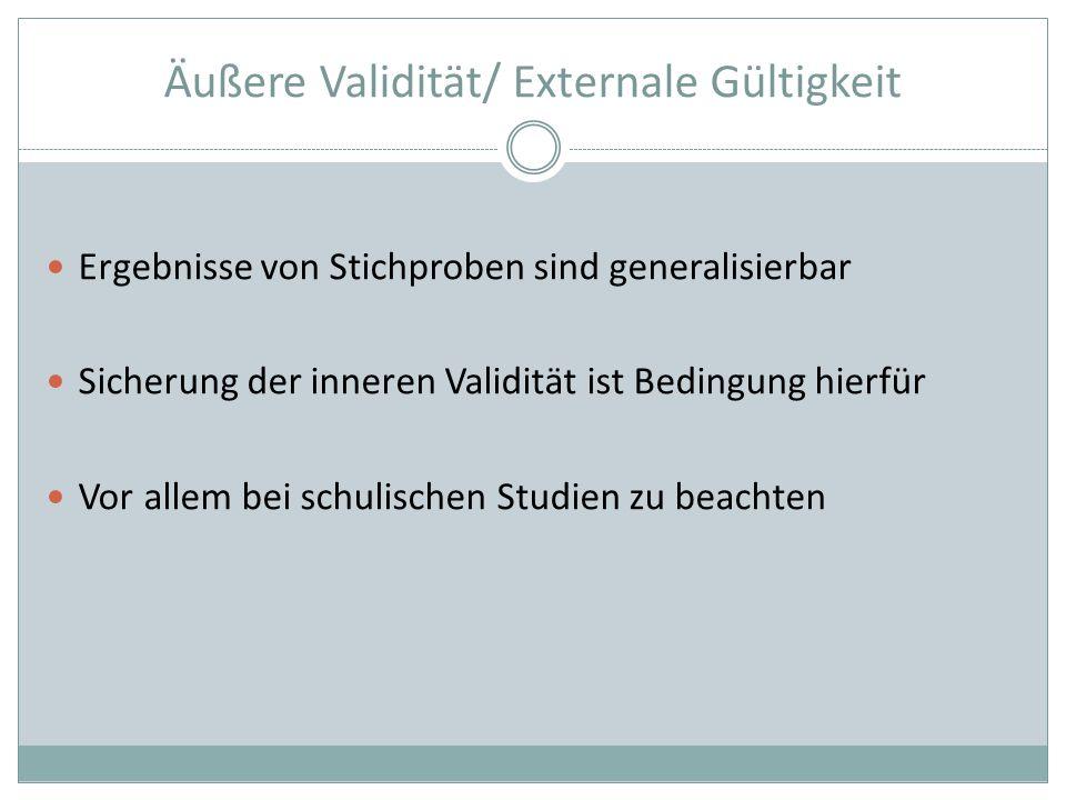 Äußere Validität/ Externale Gültigkeit Ergebnisse von Stichproben sind generalisierbar Sicherung der inneren Validität ist Bedingung hierfür Vor allem bei schulischen Studien zu beachten