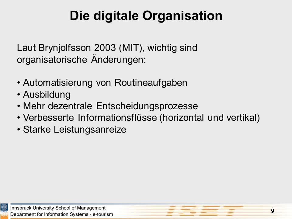 9 Die digitale Organisation Laut Brynjolfsson 2003 (MIT), wichtig sind organisatorische Änderungen: Automatisierung von Routineaufgaben Ausbildung Meh
