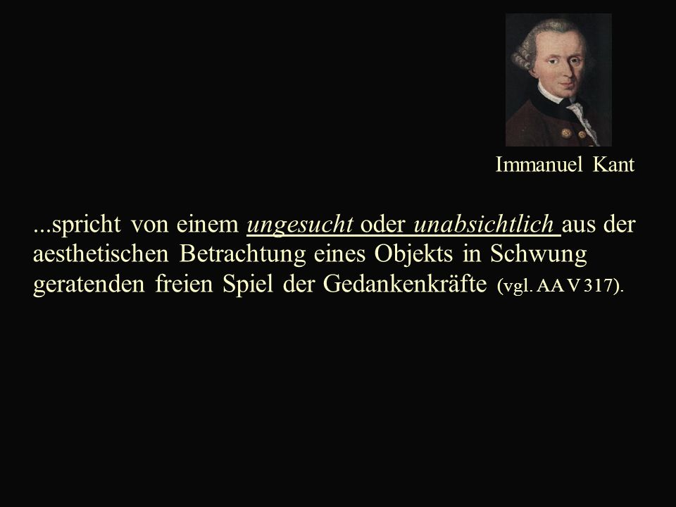 Immanuel Kant...spricht von einem ungesucht oder unabsichtlich aus der aesthetischen Betrachtung eines Objekts in Schwung geratenden freien Spiel der Gedankenkräfte (vgl.
