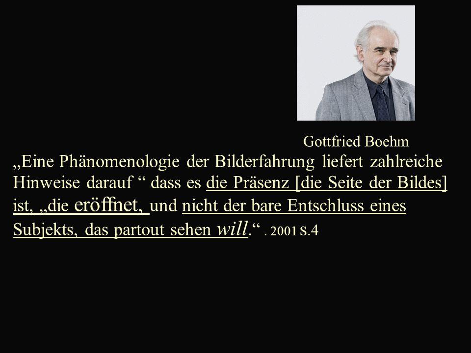 """Gottfried Boehm """"Eine Phänomenologie der Bilderfahrung liefert zahlreiche Hinweise darauf dass es die Präsenz [die Seite der Bildes] ist, """"die eröffnet, und nicht der bare Entschluss eines Subjekts, das partout sehen will. ."""