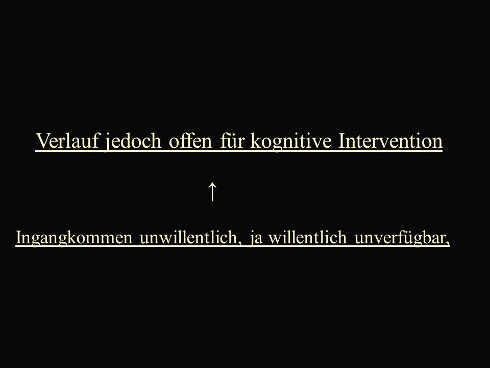 Verlauf jedoch offen für kognitive Intervention ↑ Ingangkommen unwillentlich, ja willentlich unverfügbar,