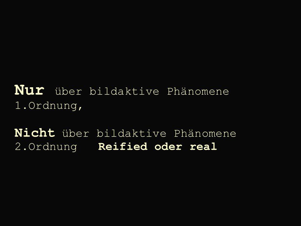 Nur über bildaktive Phänomene 1.Ordnung, Nicht über bildaktive Phänomene 2.Ordnung Reified oder real