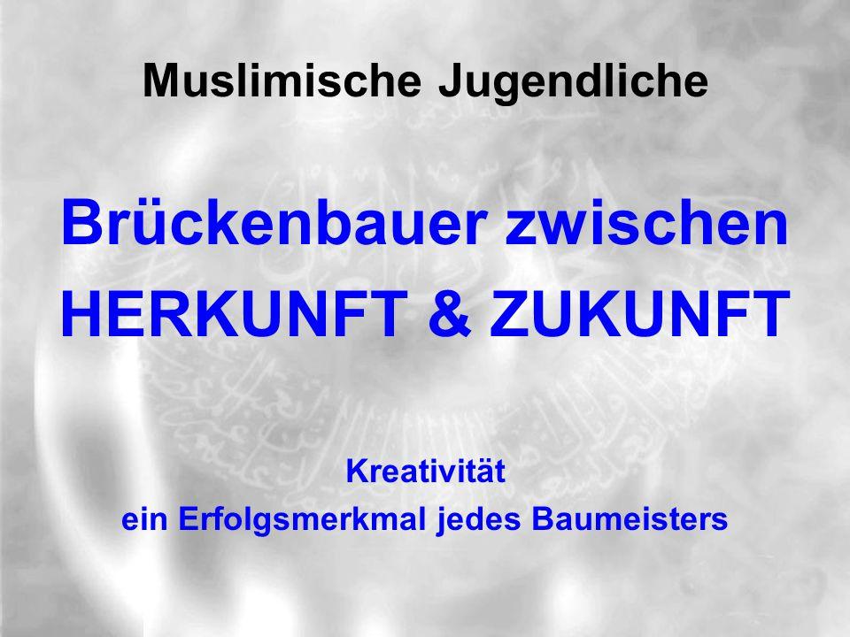 Muslimische Jugendliche Brückenbauer zwischen HERKUNFT & ZUKUNFT Kreativität ein Erfolgsmerkmal jedes Baumeisters