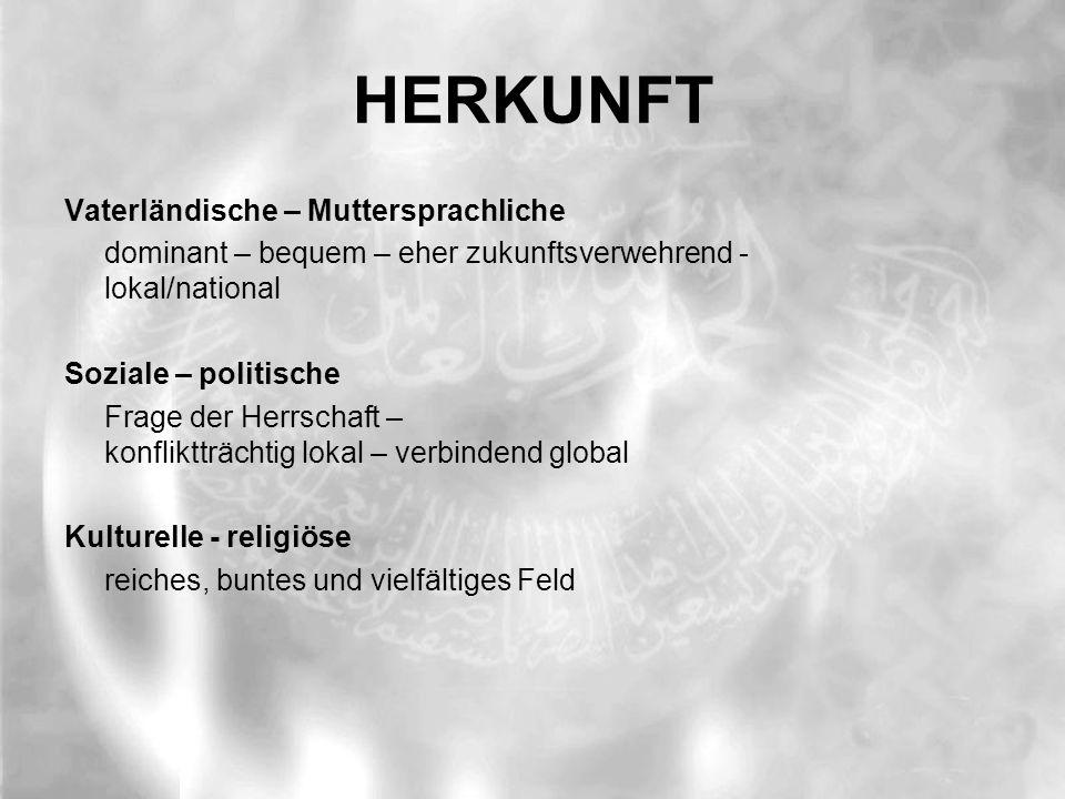 HERKUNFT Vaterländische – Muttersprachliche dominant – bequem – eher zukunftsverwehrend - lokal/national Soziale – politische Frage der Herrschaft – konfliktträchtig lokal – verbindend global Kulturelle - religiöse reiches, buntes und vielfältiges Feld