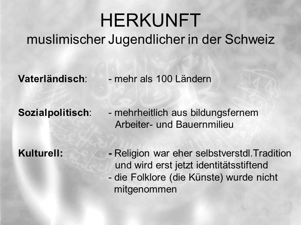 HERKUNFT muslimischer Jugendlicher in der Schweiz Vaterländisch: - mehr als 100 Ländern Sozialpolitisch: - mehrheitlich aus bildungsfernem Arbeiter- und Bauernmilieu Kulturell:- Religion war eher selbstverstdl.Tradition und wird erst jetzt identitätsstiftend - die Folklore (die Künste) wurde nicht mitgenommen