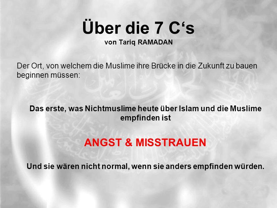 Über die 7 C's von Tariq RAMADAN Der Ort, von welchem die Muslime ihre Brücke in die Zukunft zu bauen beginnen müssen: Das erste, was Nichtmuslime heute über Islam und die Muslime empfinden ist ANGST & MISSTRAUEN Und sie wären nicht normal, wenn sie anders empfinden würden.