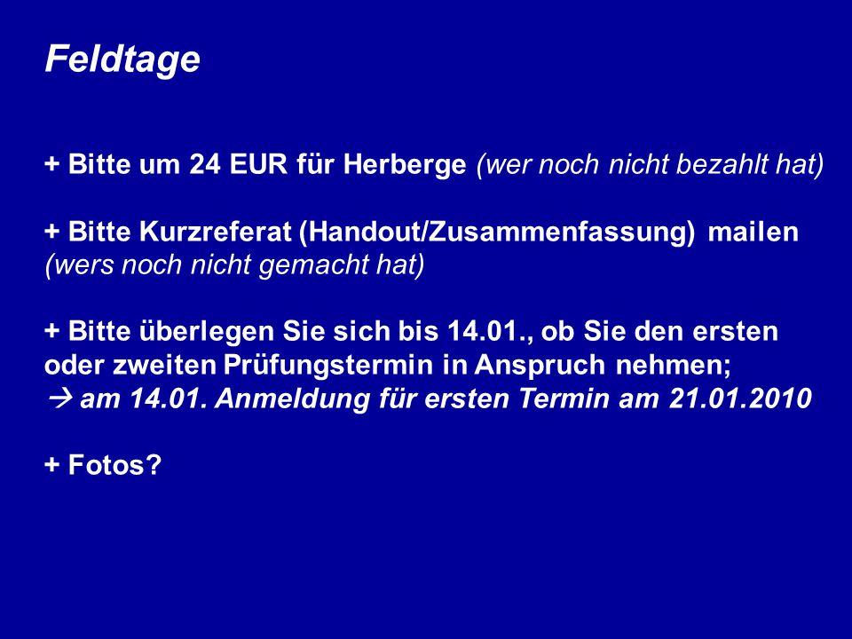 Feldtage + Bitte um 24 EUR für Herberge (wer noch nicht bezahlt hat) + Bitte Kurzreferat (Handout/Zusammenfassung) mailen (wers noch nicht gemacht hat) + Bitte überlegen Sie sich bis 14.01., ob Sie den ersten oder zweiten Prüfungstermin in Anspruch nehmen;  am 14.01.