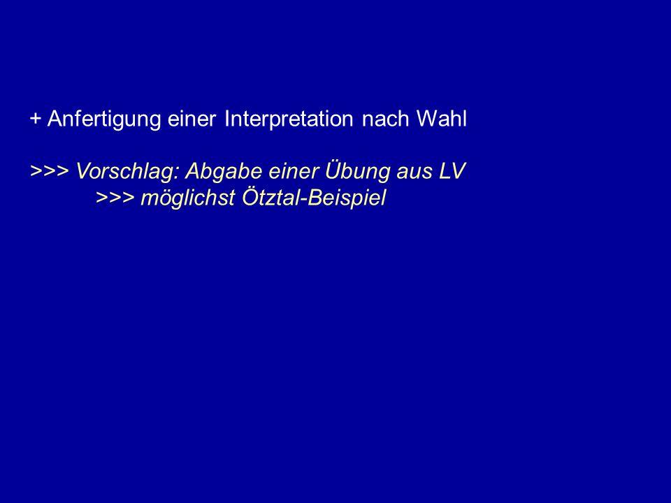 + Anfertigung einer Interpretation nach Wahl >>> Vorschlag: Abgabe einer Übung aus LV >>> möglichst Ötztal-Beispiel