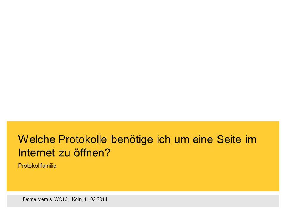 Fatma Memis WG13  Köln, 11.02.2014 Protokollfamilie Welche Protokolle benötige ich um eine Seite im Internet zu öffnen?