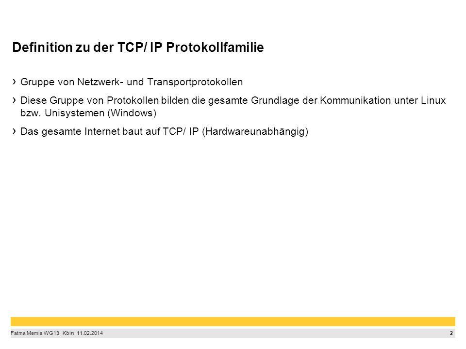 2 Fatma Memis WG13  Köln, 11.02.2014 Definition zu der TCP/ IP Protokollfamilie Gruppe von Netzwerk- und Transportprotokollen Diese Gruppe von Prot