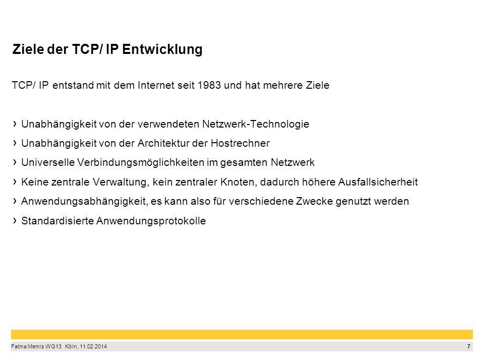 7 Fatma Memis WG13  Köln, 11.02.2014 Ziele der TCP/ IP Entwicklung TCP/ IP entstand mit dem Internet seit 1983 und hat mehrere Ziele Unabhängigkeit