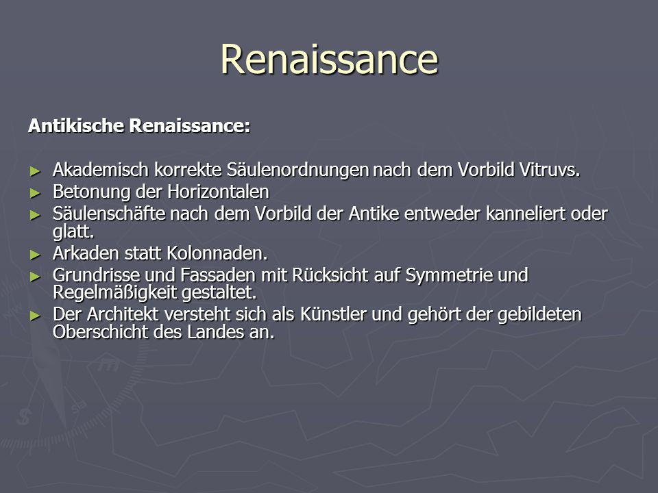 Renaissance Antikische Renaissance: ► Akademisch korrekte Säulenordnungen nach dem Vorbild Vitruvs. ► Betonung der Horizontalen ► Säulenschäfte nach d
