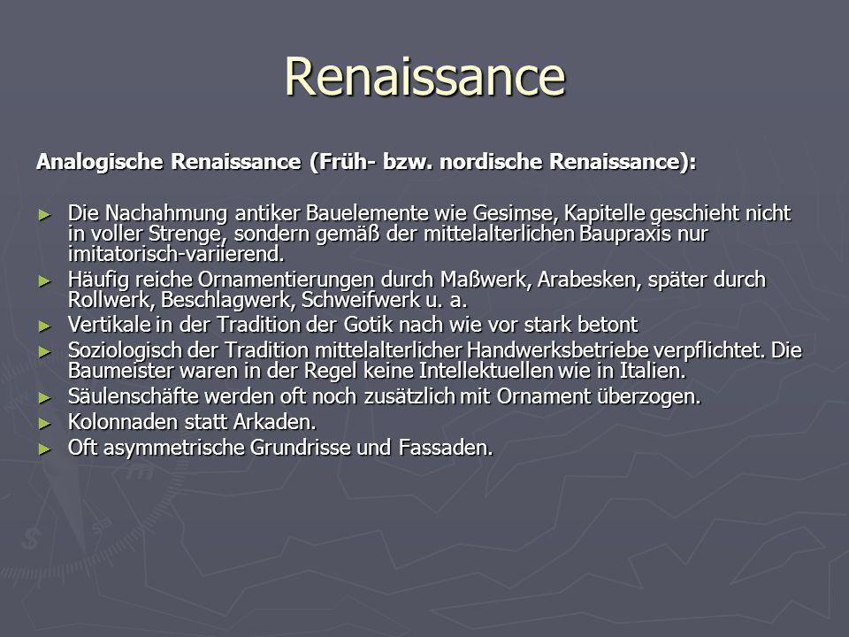 Renaissance Analogische Renaissance (Früh- bzw. nordische Renaissance): ► Die Nachahmung antiker Bauelemente wie Gesimse, Kapitelle geschieht nicht in