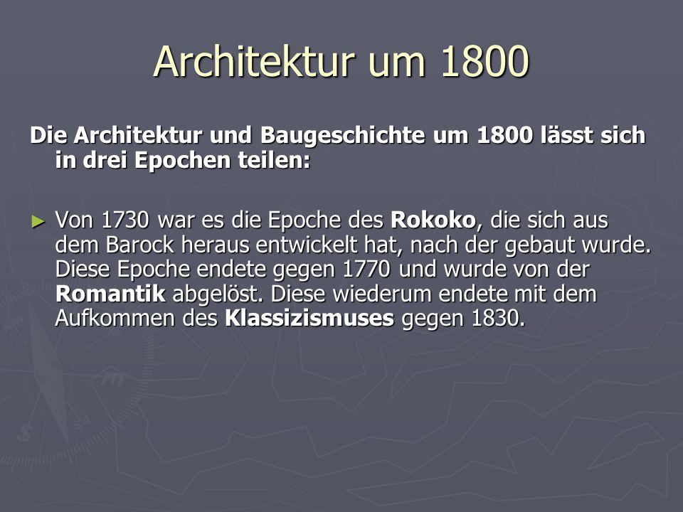 Architektur um 1800 Die Architektur und Baugeschichte um 1800 lässt sich in drei Epochen teilen: ► Von 1730 war es die Epoche des Rokoko, die sich aus