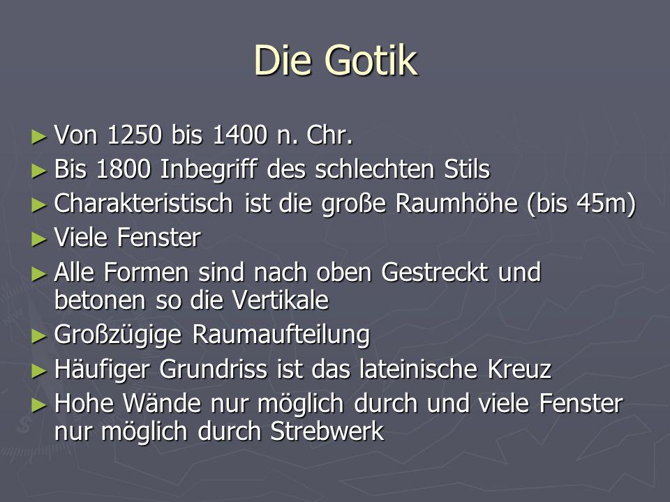 Die Gotik ► Von 1250 bis 1400 n. Chr. ► Bis 1800 Inbegriff des schlechten Stils ► Charakteristisch ist die große Raumhöhe (bis 45m) ► Viele Fenster ►