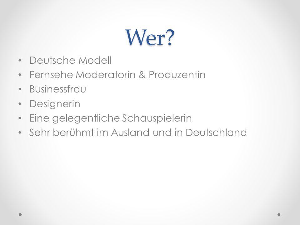 Wer? Deutsche Modell Fernsehe Moderatorin & Produzentin Businessfrau Designerin Eine gelegentliche Schauspielerin Sehr berühmt im Ausland und in Deuts