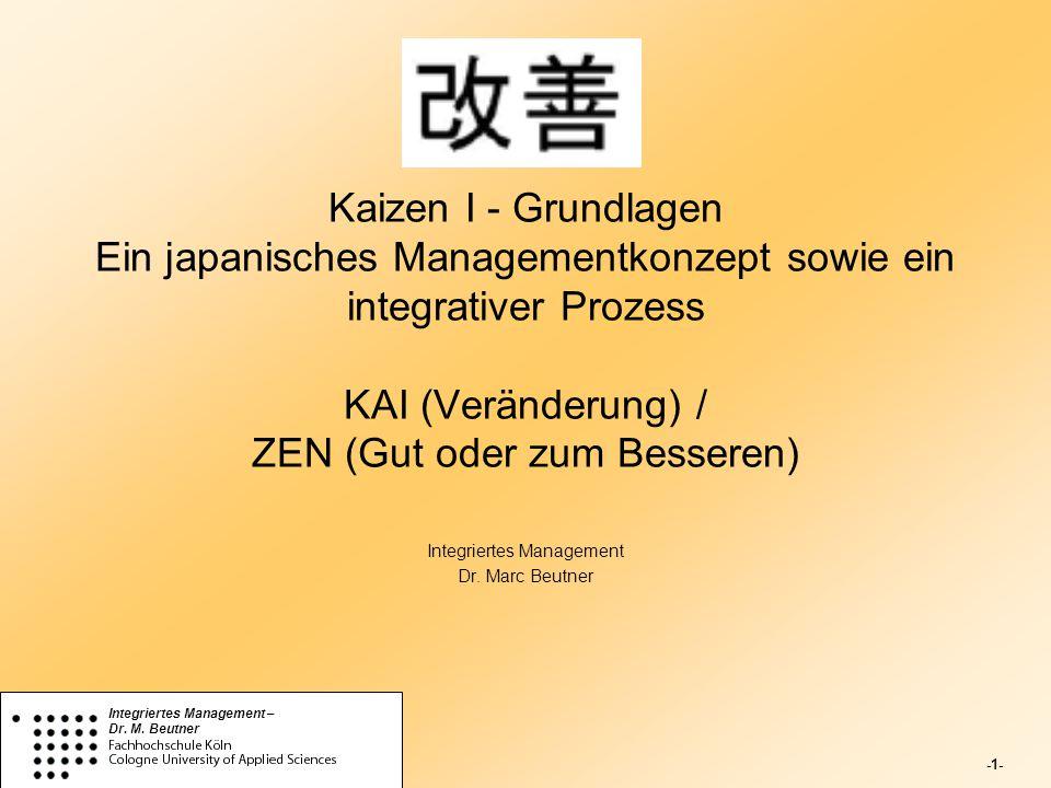 -1- Integriertes Management – Dr. M. Beutner Kaizen I - Grundlagen Ein japanisches Managementkonzept sowie ein integrativer Prozess KAI (Veränderung)