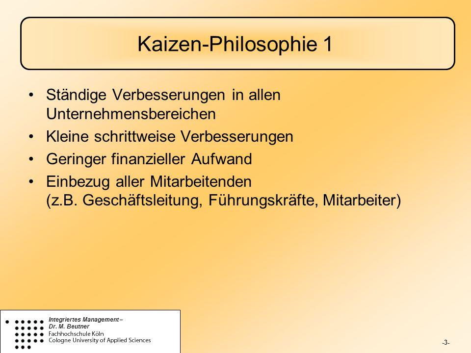 -3- Integriertes Management – Dr. M. Beutner Kaizen-Philosophie 1 Ständige Verbesserungen in allen Unternehmensbereichen Kleine schrittweise Verbesser