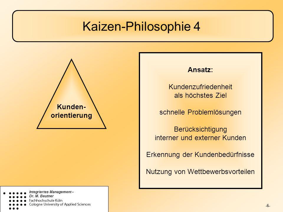 -6- Integriertes Management – Dr. M. Beutner Kaizen-Philosophie 4 Kunden- orientierung Ansatz: Kundenzufriedenheit als höchstes Ziel schnelle Probleml