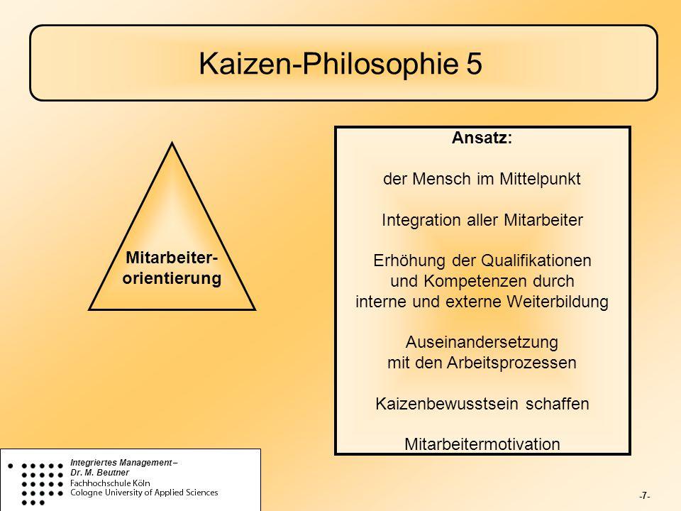 -7- Integriertes Management – Dr. M. Beutner Kaizen-Philosophie 5 Mitarbeiter- orientierung Ansatz: der Mensch im Mittelpunkt Integration aller Mitarb
