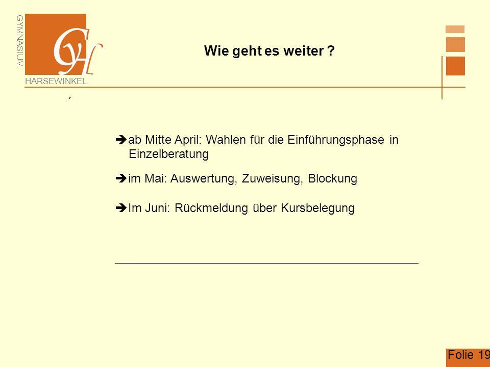 GYMNASIUM HARSEWINKEL Folie 19 Wie geht es weiter ?   ab Mitte April: Wahlen für die Einführungsphase in Einzelberatung  im Mai: Auswertung, Zuweis